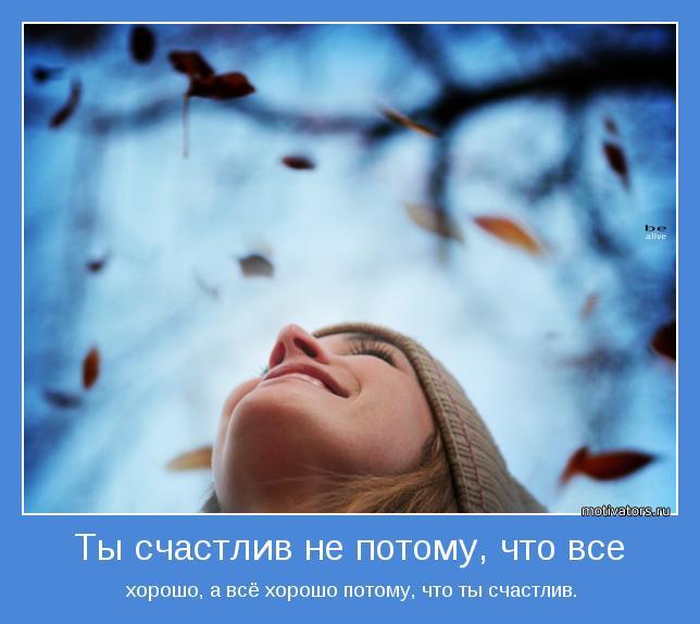 Ты счастлив не потому, что все хорошо, а всё хорошо потому, что ты счастлив