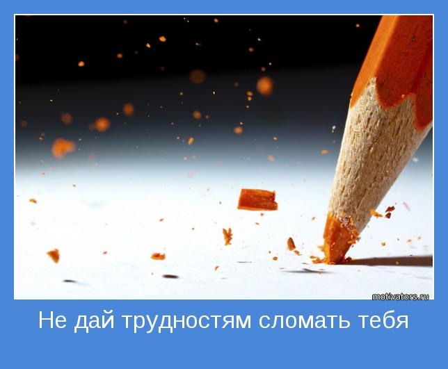 Не дай трудностям сломать тебя